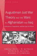 Augustinian just war theory and the wars in Afghanistan and Iraq : confessions, contentions, and the lust for power /