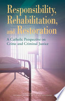 Responsibility, rehabilitation and restoration : a Catholic perspective on crime and criminal justice /