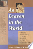 As leaven in the world : Catholic perspectives on faith, vocation, and the intellectual life /