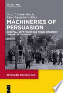 Machineries of persuasion : European soft power and public diplomacy during the Cold War /