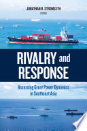 Rivalry and Response : Assessing Great Power Dynamics in Southeast Asia.