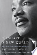 To shape a new world : essays on the political philosophy of Martin Luther King, Jr. /