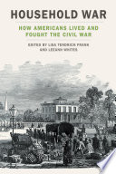 Household war : how Americans lived and fought the Civil War /