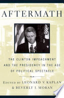 Aftermath : the Clinton impeachment and the presidency in the age of political spectacle /