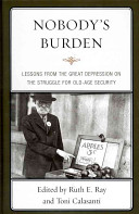 Nobody's burden : lessons from the Great Depression on the struggle for old-age security /