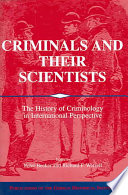 Criminals and their scientists : the history of criminology in international perspective /