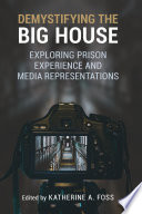 Demystifying the big house : exploring prison experience and media representations /