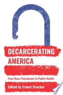 Decarcerating America : from mass punishment to public health /