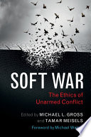 Soft war : the ethics of unarmed conflict /