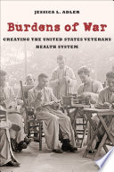 Burdens of War : Creating the United States Veterans Health System /