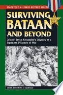 Surviving Bataan and beyond : Colonel Irvin Alexander's odyssey as a Japanese prisoner of war /