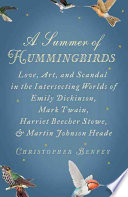 A summer of hummingbirds : love, art, and scandal in the intersecting worlds of Emily Dickinson, Mark Twain, Harriet Beecher Stowe, and Martin Johnson Heade /