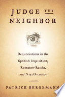 Judge thy neighbor : denunciations in the Spanish Inquisition, Romanov Russia, and Nazi Germany /