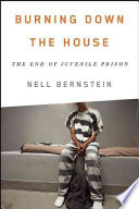 Burning down the house : the end of juvenile prison /