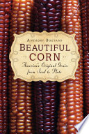 Beautiful corn : America's original grain from seed to plate /