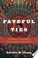 Fateful ties : a history of America's preoccupation with China /