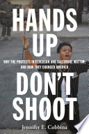 Hands up, don't shoot : why the protests in Ferguson and Baltimore matter, and how they changed America /