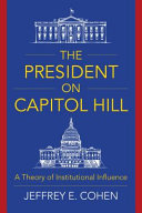 The president on Capitol Hill : a theory of institutional influence /