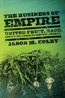 The business of empire : United Fruit, race, and U.S. expansion in Central America /