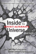 Inside the Soviet alternate universe : the Cold War's end and the Soviet Union's fall reappraised /