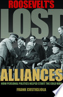 Roosevelt's lost alliances : how personal politics helped start the Cold War /
