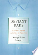 Defiant dads : fathers' rights activists in America /