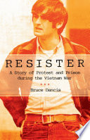 Resister : a story of protest and prison during the Vietnam War /