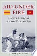 Aid under fire : nation building and the Vietnam War /