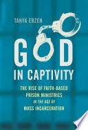 God in captivity : the rise of faith-based prison ministries in the age of mass incarceration /
