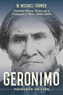Geronimo : prisoner of lies : twenty-three years as a prisoner of war, 1886-1909 /