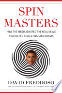 Spin masters : how the media ignored the real news and helped reelect Barack Obama /