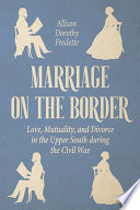 Marriage on the border : love, mutuality, and divorce in the Upper South during the Civil War /