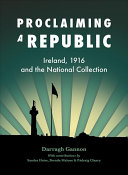 Proclaiming a republic : Ireland, 1916 and the National Collection /