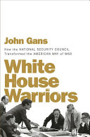 White House warriors : how the National Security Council transformed the American way of war /