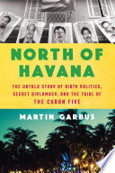 North of Havana : the untold story of dirty politics, secret diplomacy, and the trial of the Cuban Five /