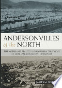 Andersonvilles of the North : the myths and realities of Northern treatment of Civil War Confederate prisoners /