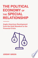 The Political Economy of the Special Relationship : Anglo-American Development from the Gold Standard to the Financial Crisis /