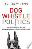 Dog whistle politics : how coded racial appeals have reinvented racism and wrecked the middle class /