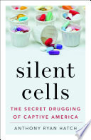 Silent cells : the secret drugging of captive America /