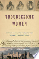 Troublesome women : gender, crime and punishment in antebellum Pennsylvania /