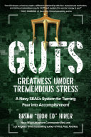 GUTS: greatness under tremendous stress : a Navy SEAL's system for turning fear into accomplishment /