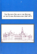 The decisive decade in the history of the Elmira Reformatory (1867-1877) : instituting a reformatory system of prison discipline /