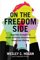 On the freedom side : how five decades of youth activists have remixed American history /
