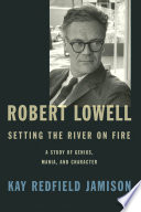 Robert Lowell : setting the river on fire : a study of genius, mania, and character /