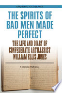 The spirits of bad men made perfect : the life and diary of Confederate artillerist William Ellis Jones /