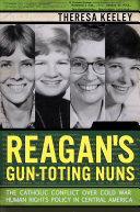 Reagan's gun-toting nuns : the Catholic conflict over Cold War human rights policy in Central America /