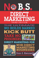 No B.S. direct marketing : the ultimate, no holds barred, kick butt, take no prisoners direct marketing for non-direct marketing businesses /