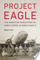 Project Eagle : the American Christians of North Korea in World War II /