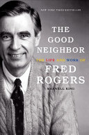 The good neighbor : the life and work of Fred Rogers /