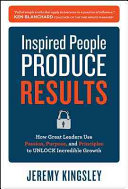 Inspired people produce results : how great leaders use passion, purpose, and principles to unlock incredible growth /